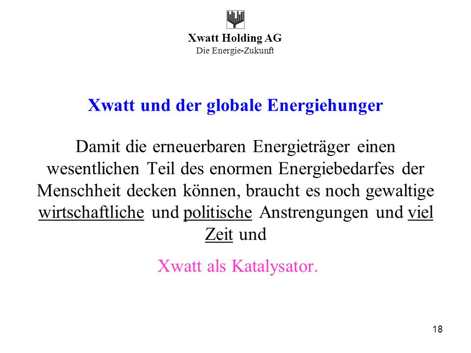 Xwatt Holding AG Die Energie-Zukunft 18 Xwatt und der globale Energiehunger Damit die erneuerbaren Energieträger einen wesentlichen Teil des enormen E