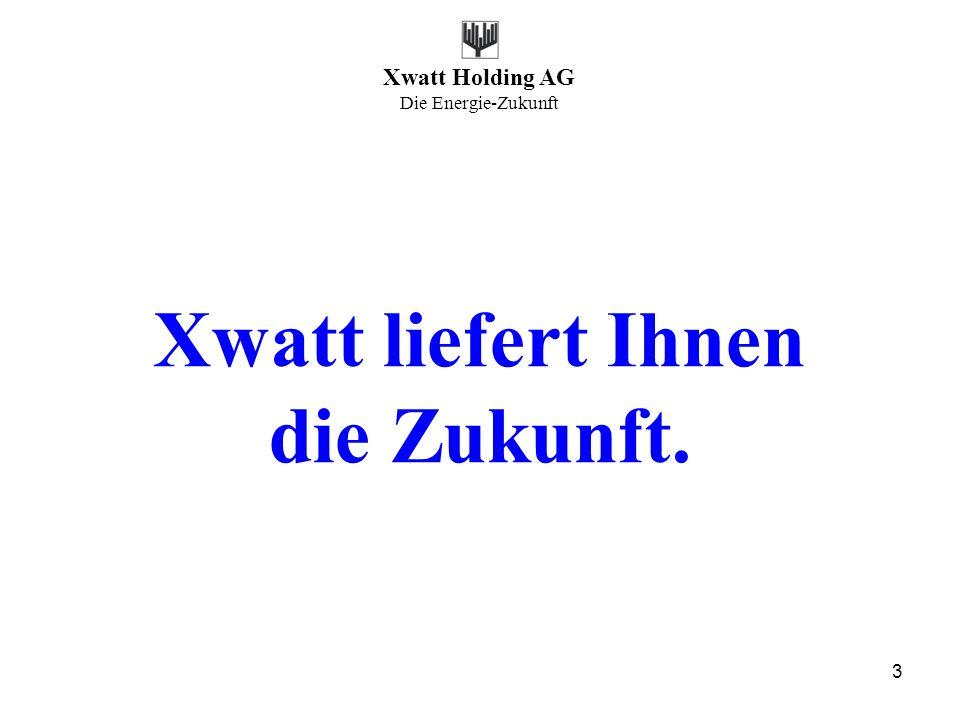 Xwatt Holding AG Die Energie-Zukunft 3 Xwatt liefert Ihnen die Zukunft.
