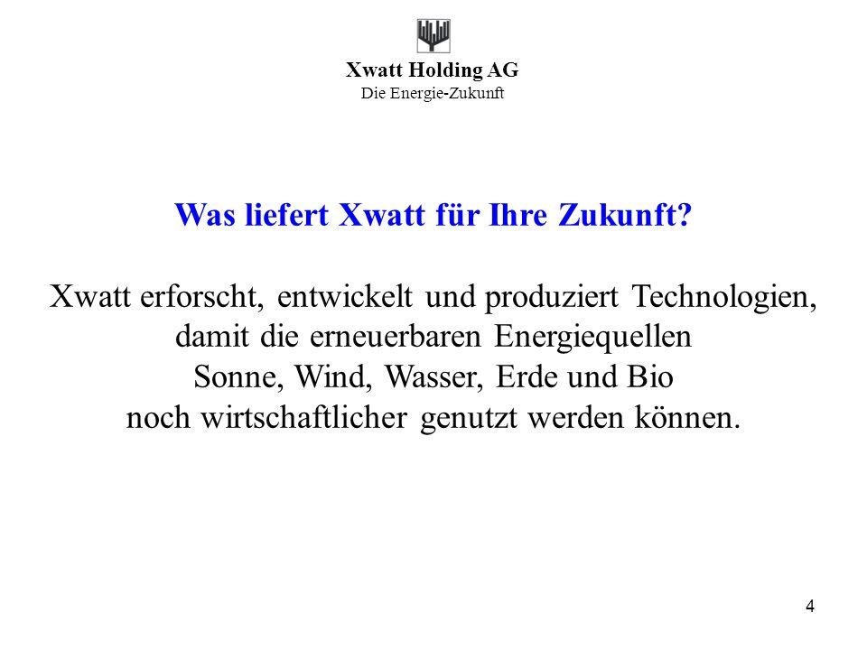 Xwatt Holding AG Die Energie-Zukunft 4 Was liefert Xwatt für Ihre Zukunft? Xwatt erforscht, entwickelt und produziert Technologien, damit die erneuerb
