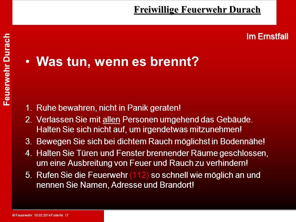 © Feuerwehr 10.03.2014 Folie Nr. 17 Feuerwehr Durach Freiwillige Feuerwehr Durach Freiwillige Feuerwehr Durach Was tun, wenn es brennt? 1.Ruhe bewahre