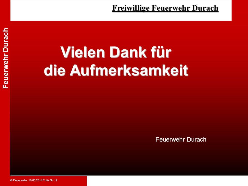© Feuerwehr 10.03.2014 Folie Nr. 19 Feuerwehr Durach Freiwillige Feuerwehr Durach Freiwillige Feuerwehr Durach Vielen Dank für die Aufmerksamkeit Feue