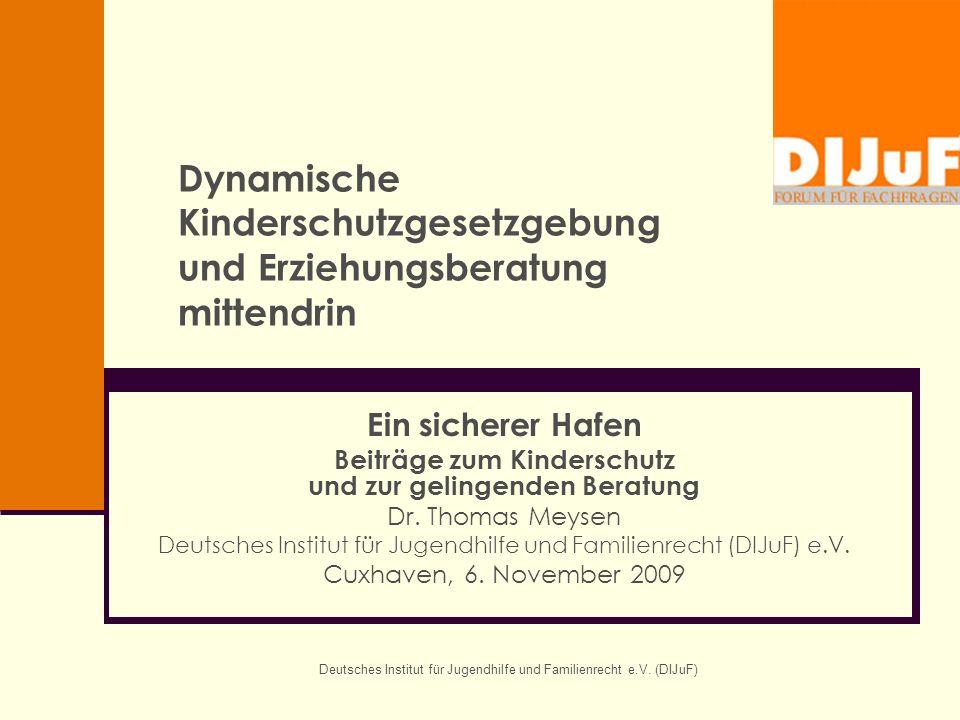 Deutsches Institut für Jugendhilfe und Familienrecht e.V. (DIJuF) Dynamische Kinderschutzgesetzgebung und Erziehungsberatung mittendrin Ein sicherer H