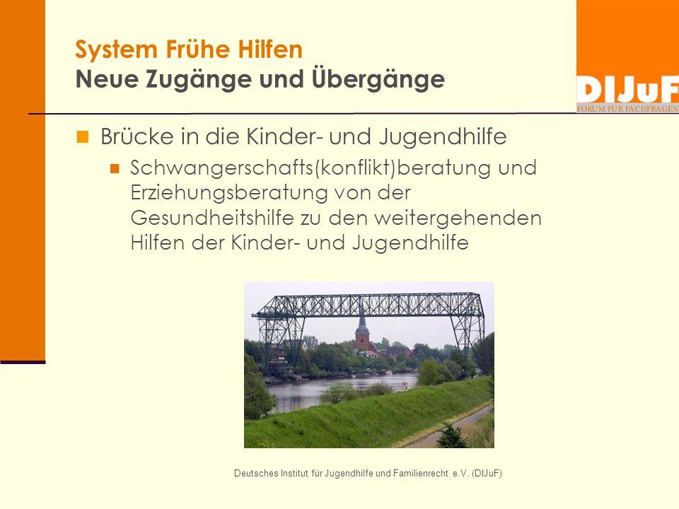 Deutsches Institut für Jugendhilfe und Familienrecht e.V. (DIJuF) System Frühe Hilfen Neue Zugänge und Übergänge Brücke in die Kinder- und Jugendhilfe