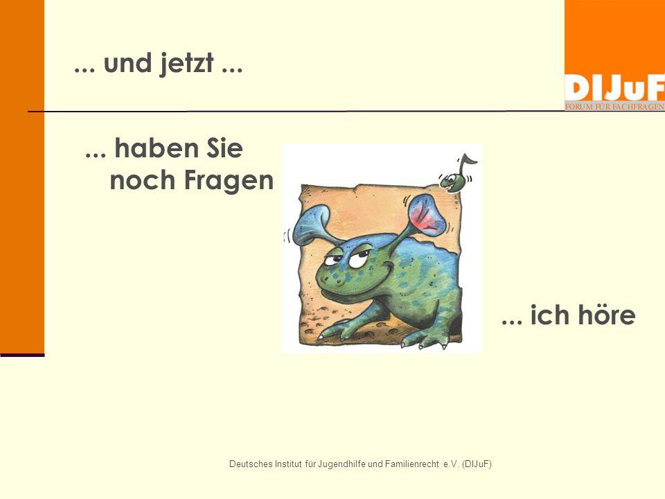 Deutsches Institut für Jugendhilfe und Familienrecht e.V. (DIJuF)... und jetzt...... haben Sie noch Fragen... ich höre