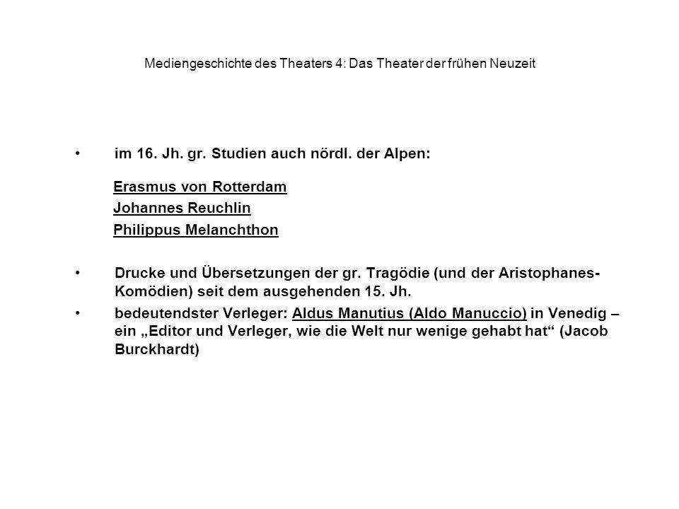 Mediengeschichte des Theaters 4: Das Theater der frühen Neuzeit im 16. Jh. gr. Studien auch nördl. der Alpen: Erasmus von Rotterdam Johannes Reuchlin