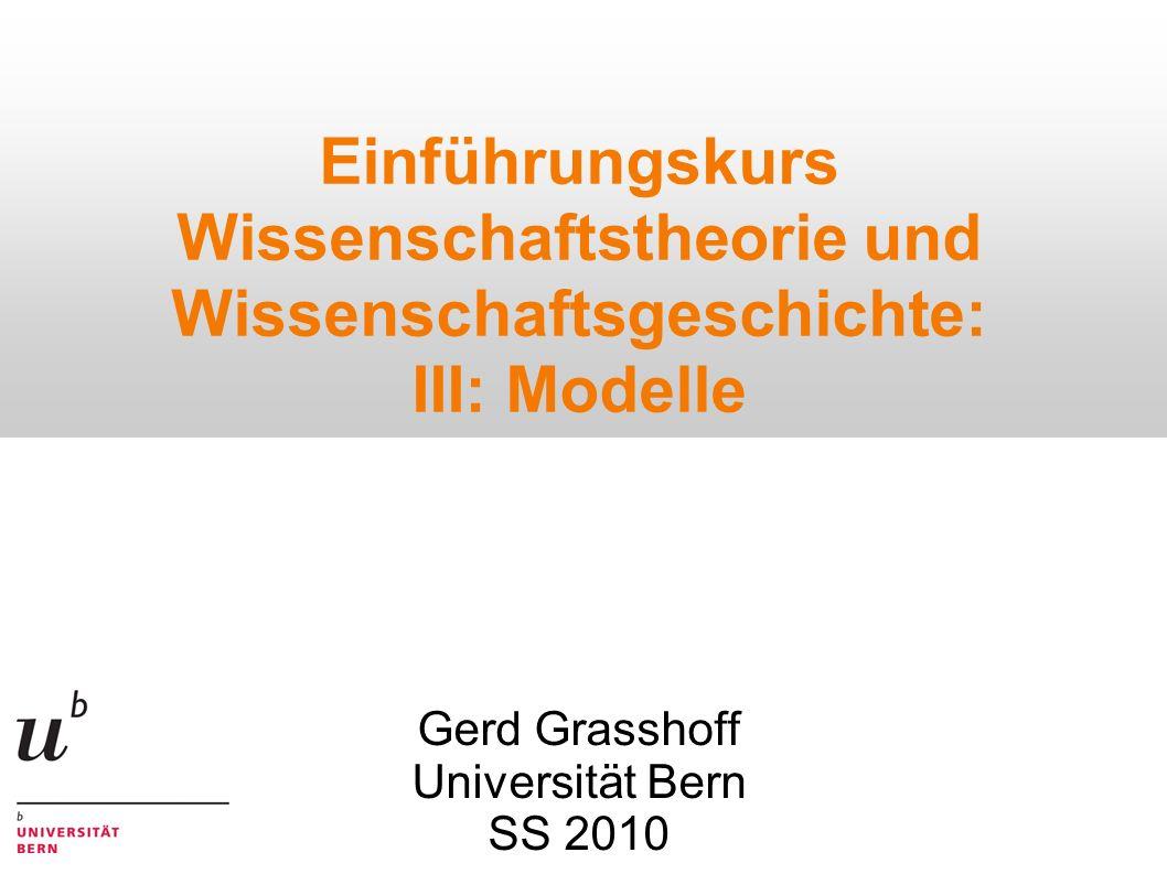 Einführungskurs Wissenschaftstheorie und Wissenschaftsgeschichte: III: Modelle Gerd Grasshoff Universität Bern SS 2010