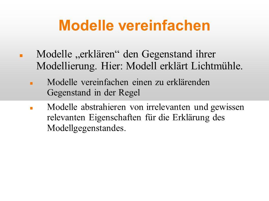 Modelle vereinfachen Modelle erklären den Gegenstand ihrer Modellierung. Hier: Modell erklärt Lichtmühle. Modelle vereinfachen einen zu erklärenden Ge