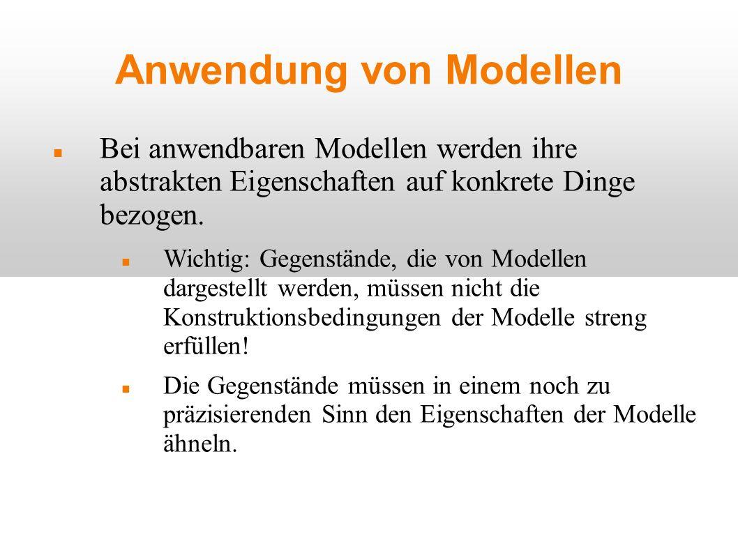 Anwendung von Modellen Bei anwendbaren Modellen werden ihre abstrakten Eigenschaften auf konkrete Dinge bezogen. Wichtig: Gegenstände, die von Modelle