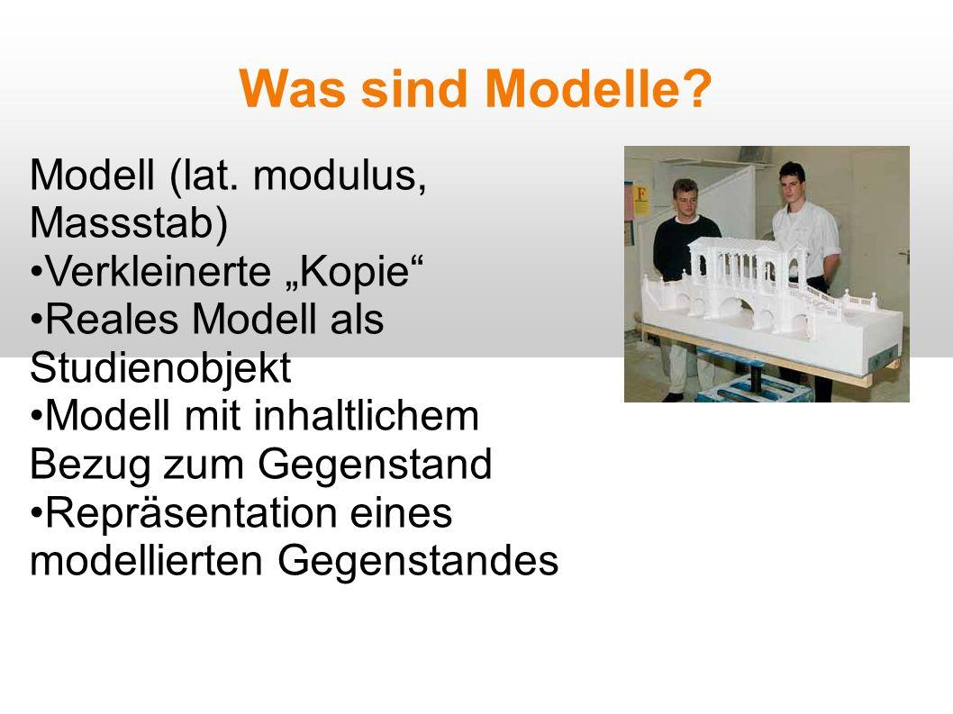 Was sind Modelle? Modell (lat. modulus, Massstab) Verkleinerte Kopie Reales Modell als Studienobjekt Modell mit inhaltlichem Bezug zum Gegenstand Repr