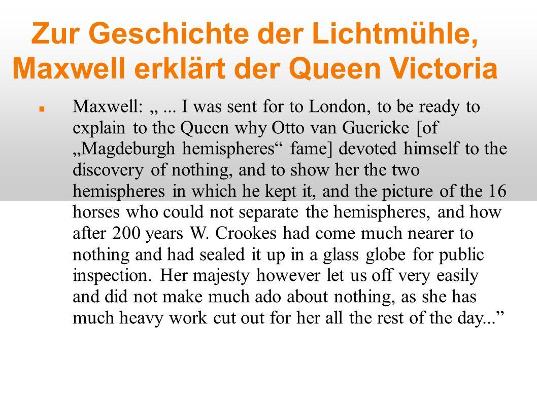 Zur Geschichte der Lichtmühle, Maxwell erklärt der Queen Victoria Maxwell:... I was sent for to London, to be ready to explain to the Queen why Otto v