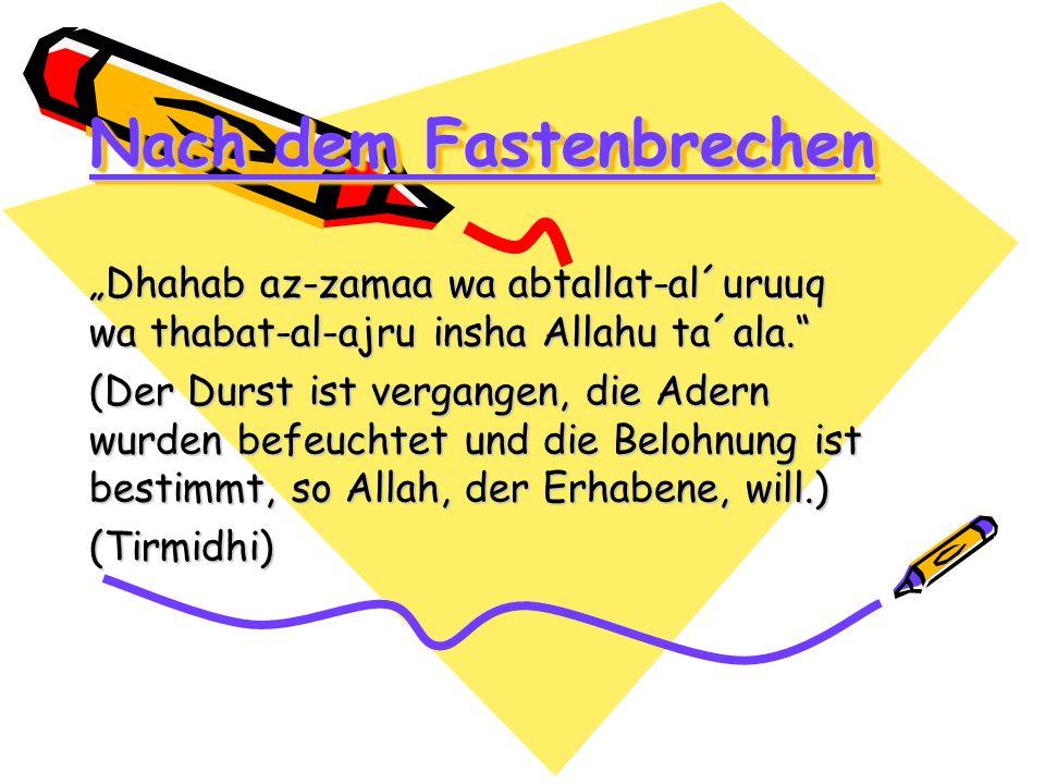 Nach dem Fastenbrechen Dhahab az-zamaa wa abtallat-al´uruuq wa thabat-al-ajru insha Allahu ta´ala. (Der Durst ist vergangen, die Adern wurden befeucht