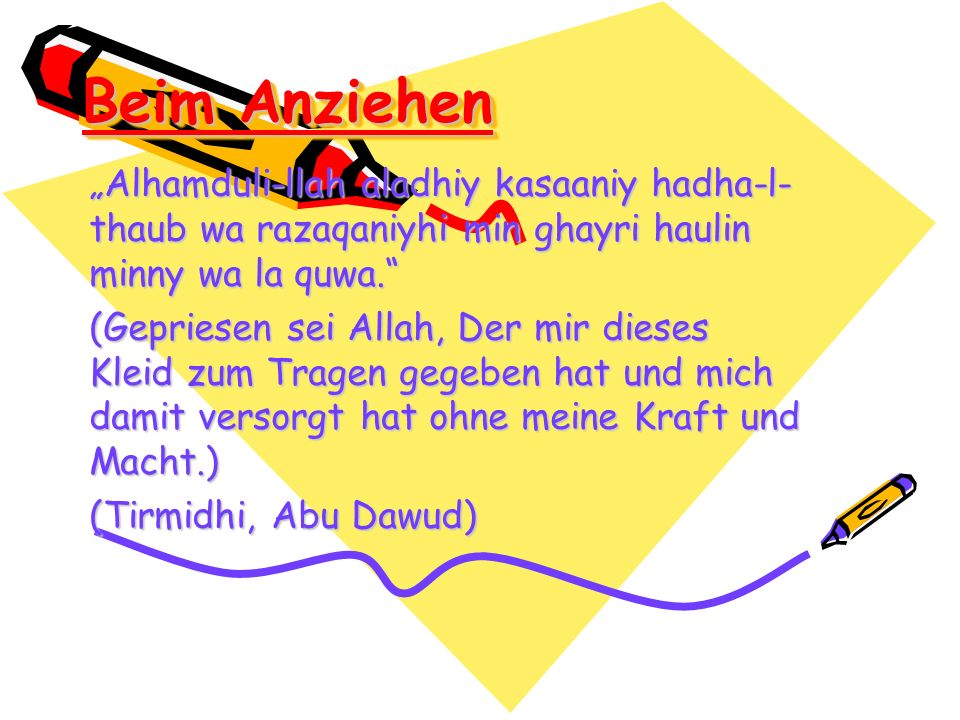 Beim Anziehen Alhamduli-llah aladhiy kasaaniy hadha-l- thaub wa razaqaniyhi min ghayri haulin minny wa la quwa. (Gepriesen sei Allah, Der mir dieses K