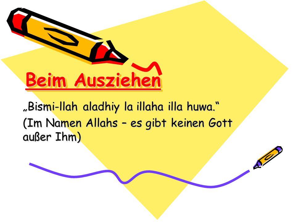 Beim Ausziehen Bismi-llah aladhiy la illaha illa huwa. (Im Namen Allahs – es gibt keinen Gott außer Ihm)