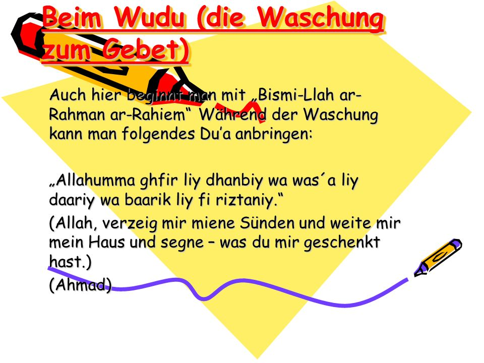 Beim Wudu (die Waschung zum Gebet) Auch hier beginnt man mit Bismi-Llah ar- Rahman ar-Rahiem Während der Waschung kann man folgendes Dua anbringen: Al