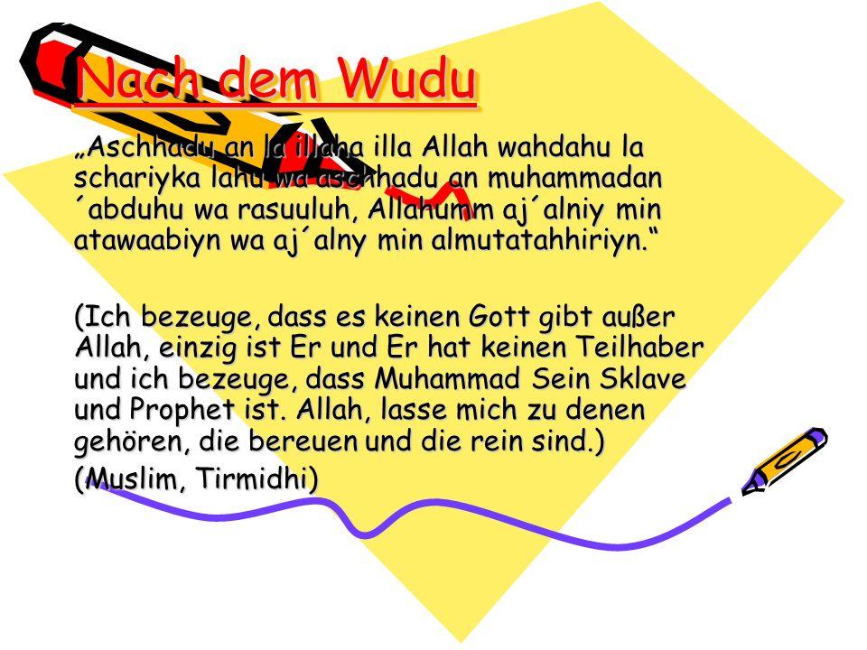 Nach dem Wudu Aschhadu an la illaha illa Allah wahdahu la schariyka lahu wa aschhadu an muhammadan ´abduhu wa rasuuluh, Allahumm aj´alniy min atawaabi