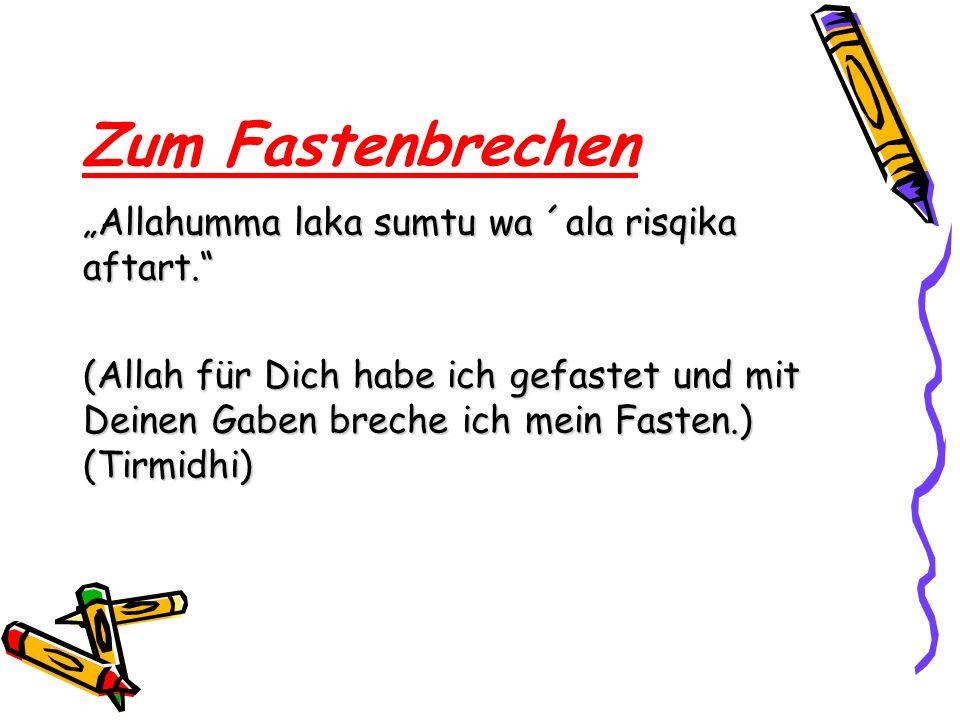 Zum Fastenbrechen Allahumma laka sumtu wa ´ala risqika aftart. (Allah für Dich habe ich gefastet und mit Deinen Gaben breche ich mein Fasten.) (Tirmid