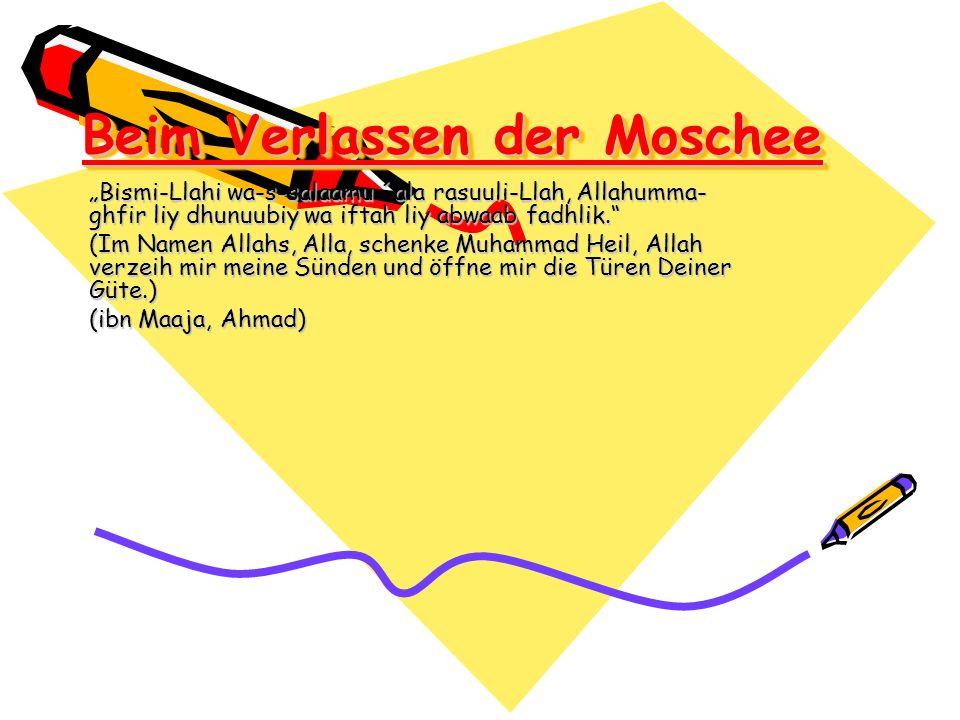 Beim Verlassen der Moschee Bismi-Llahi wa-s-salaamu ´ala rasuuli-Llah, Allahumma- ghfir liy dhunuubiy wa iftah liy abwaab fadhlik. (Im Namen Allahs, A
