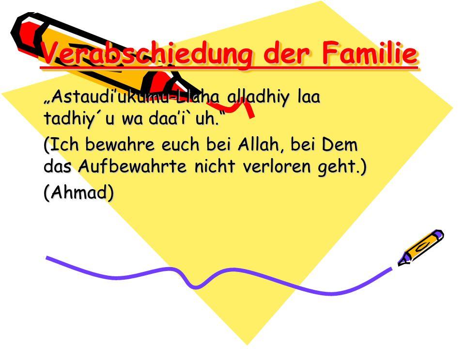 Verabschiedung der Familie Astaudiukumu-Llaha alladhiy laa tadhiy´u wa daai`uh. (Ich bewahre euch bei Allah, bei Dem das Aufbewahrte nicht verloren ge