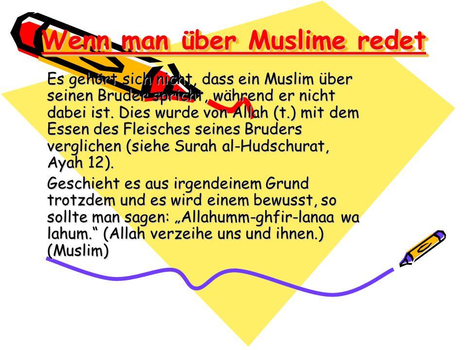 Wenn man über Muslime redet Es gehört sich nicht, dass ein Muslim über seinen Bruder spricht, während er nicht dabei ist. Dies wurde von Allah (t.) mi