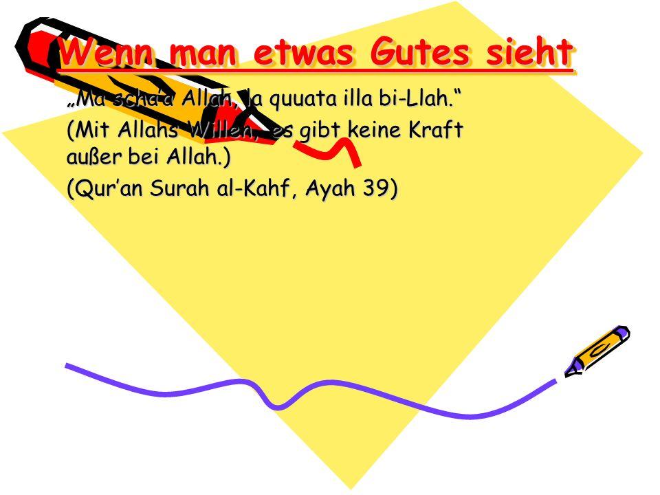 Wenn man etwas Gutes sieht Ma schaa Allah, la quuata illa bi-Llah. (Mit Allahs Willen, es gibt keine Kraft außer bei Allah.) (Quran Surah al-Kahf, Aya