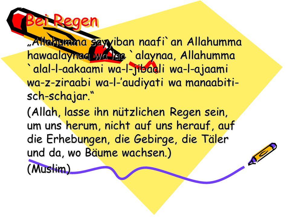 Bei Regen Allahumma sayyiban naafi`an Allahumma hawaalaynaa wa laa `alaynaa, Allahumma `alal-l-aakaami wa-l-jibaali wa-l-ajaami wa-z-ziraabi wa-l-audi