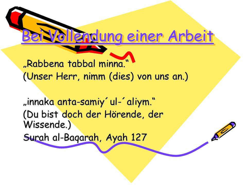 Bei Vollendung einer Arbeit Rabbena tabbal minna. (Unser Herr, nimm (dies) von uns an.) innaka anta-samiy´ul-´aliym. (Du bist doch der Hörende, der Wi
