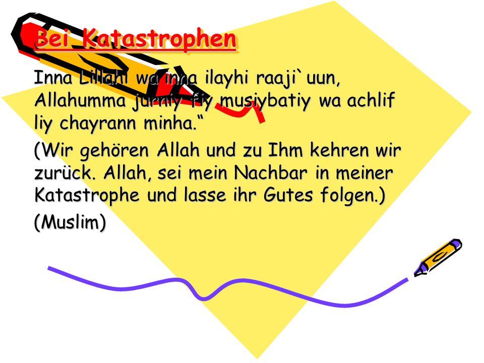Bei Katastrophen Inna Lillahi wa inna ilayhi raaji`uun, Allahumma jurniy fiy musiybatiy wa achlif liy chayrann minha. (Wir gehören Allah und zu Ihm ke