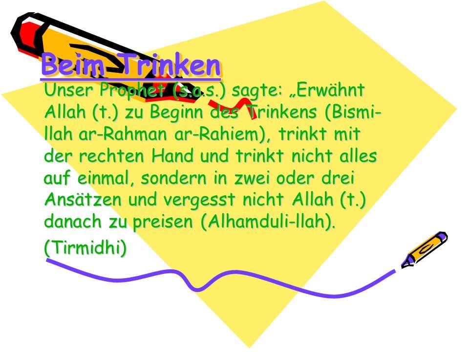 Beim Trinken Unser Prophet (s.a.s.) sagte: Erwähnt Allah (t.) zu Beginn des Trinkens (Bismi- llah ar-Rahman ar-Rahiem), trinkt mit der rechten Hand un