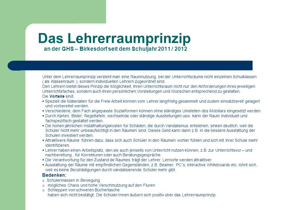Das Lehrerraumprinzip an der GHS – Birkesdorf seit dem Schuljahr 2011 / 2012 Unter dem Lehrerraumprinzip versteht man eine Raumnutzung, bei der Unterr