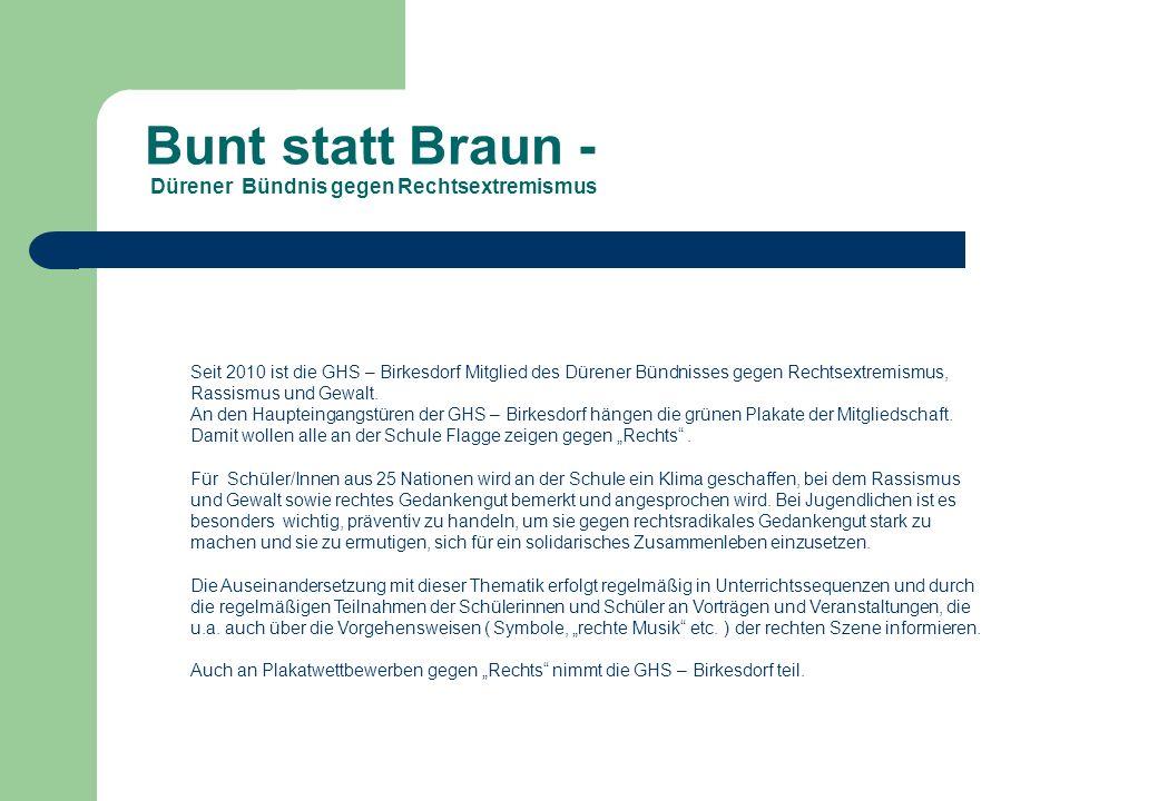Bunt statt Braun - Dürener Bündnis gegen Rechtsextremismus Seit 2010 ist die GHS – Birkesdorf Mitglied des Dürener Bündnisses gegen Rechtsextremismus,