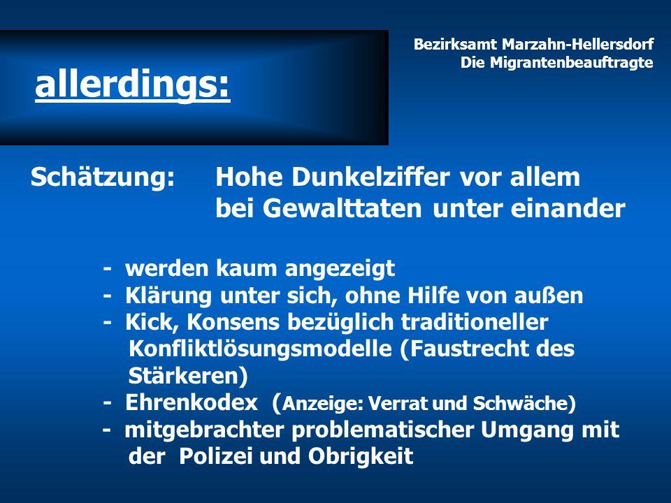 Bezirksamt Marzahn-Hellersdorf Die Migrantenbeauftragte allerdings: Schätzung: Hohe Dunkelziffer vor allem bei Gewalttaten unter einander - werden kau