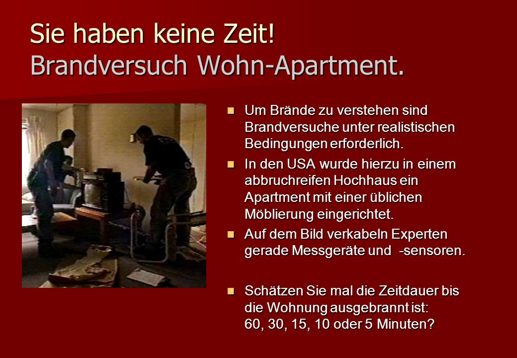 Sie haben keine Zeit! Brandversuch Wohn-Apartment. Um Brände zu verstehen sind Brandversuche unter realistischen Bedingungen erforderlich. Um Brände z