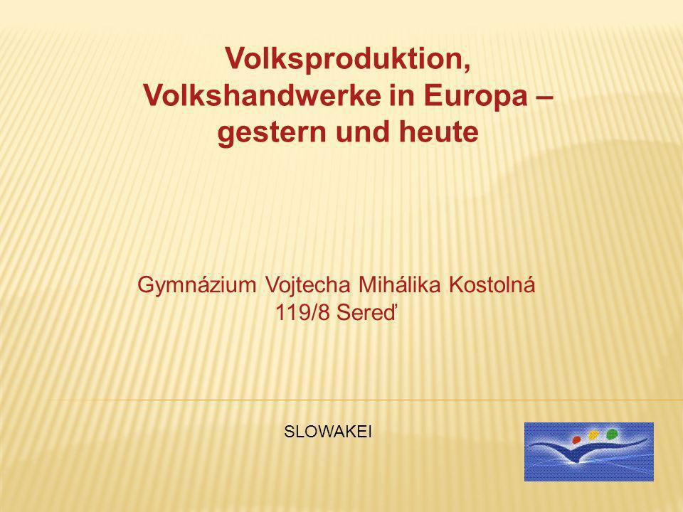 Volksproduktion, Volkshandwerke in Europa – gestern und heute Gymnázium Vojtecha Mihálika Kostolná 119/8 Sereď SLOWAKEI