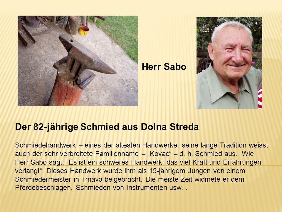 Herr Sabo Der 82-jährige Schmied aus Dolna Streda Schmiedehandwerk – eines der ältesten Handwerke; seine lange Tradition weisst auch der sehr verbreit