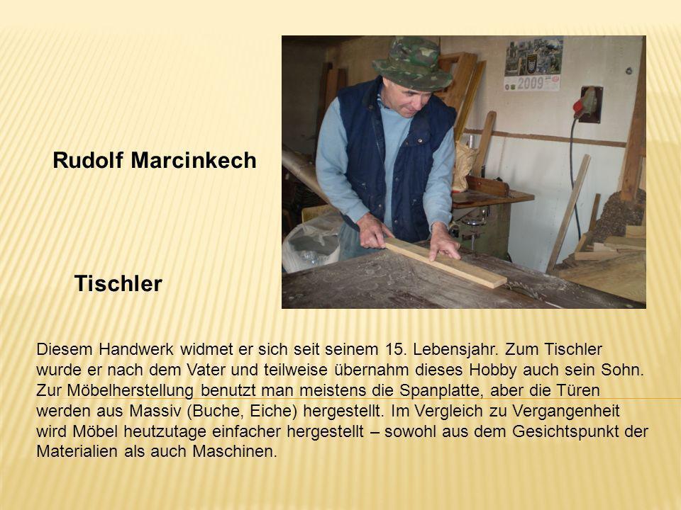 Rudolf Marcinkech Tischler Diesem Handwerk widmet er sich seit seinem 15. Lebensjahr. Zum Tischler wurde er nach dem Vater und teilweise übernahm dies