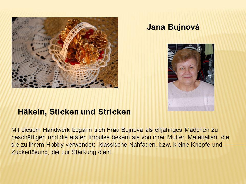 Jana Bujnová Häkeln, Sticken und Stricken Mit diesem Handwerk begann sich Frau Bujnova als elfjähriges Mädchen zu beschäftigen und die ersten Impulse