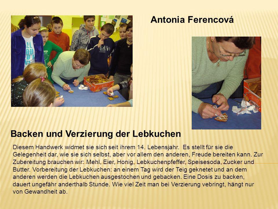 Antonia Ferencová Backen und Verzierung der Lebkuchen Diesem Handwerk widmet sie sich seit ihrem 14. Lebensjahr. Es stellt für sie die Gelegenheit dar