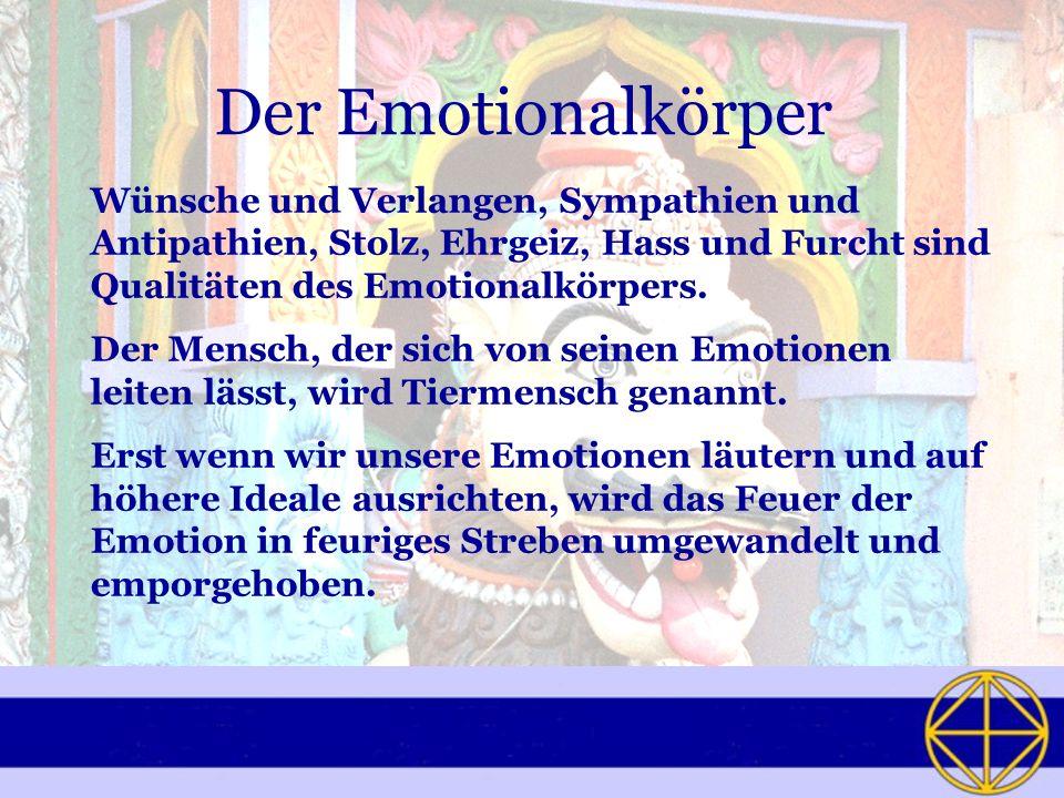 Der Emotionalkörper Wünsche und Verlangen, Sympathien und Antipathien, Stolz, Ehrgeiz, Hass und Furcht sind Qualitäten des Emotionalkörpers. Der Mensc