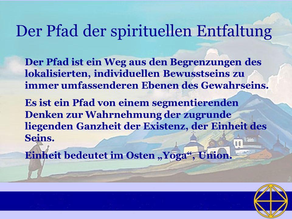 Der Pfad der spirituellen Entfaltung Der Pfad ist ein Weg aus den Begrenzungen des lokalisierten, individuellen Bewusstseins zu immer umfassenderen Eb