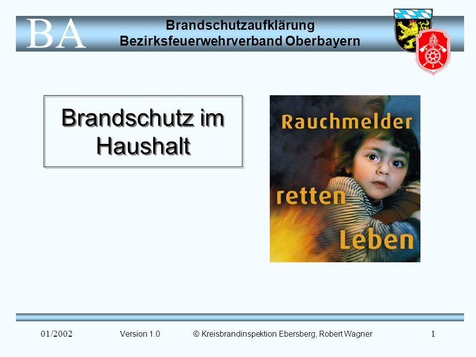 Brandschutzaufklärung Bezirksfeuerwehrverband Oberbayern BA 01/20021 Brandschutz im Haushalt Version 1.0 © Kreisbrandinspektion Ebersberg, Robert Wagner