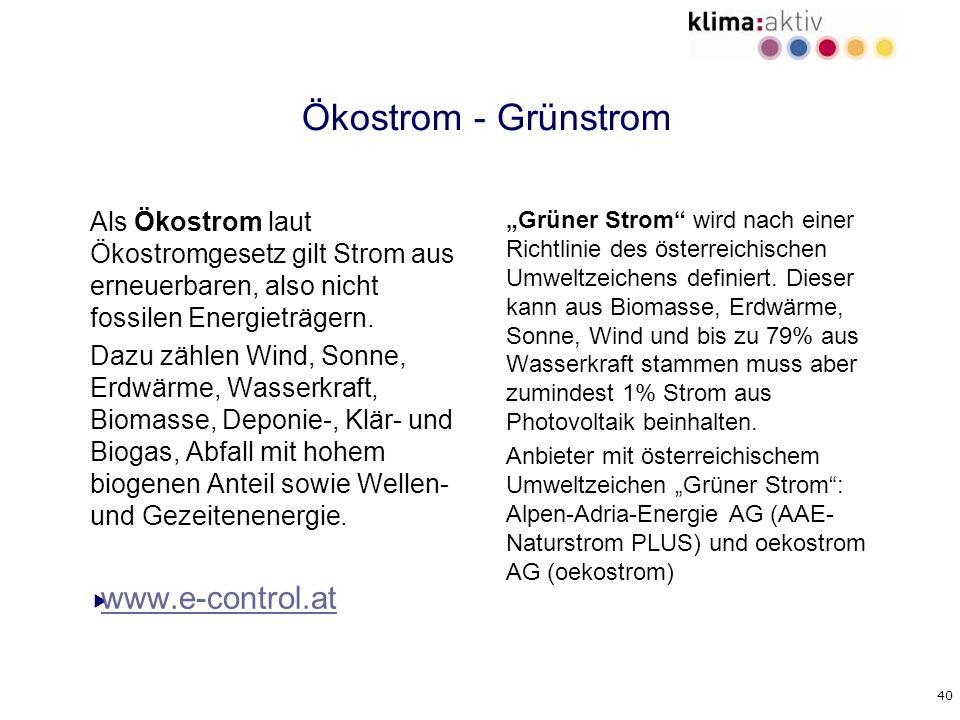40 Ökostrom - Grünstrom Als Ökostrom laut Ökostromgesetz gilt Strom aus erneuerbaren, also nicht fossilen Energieträgern. Dazu zählen Wind, Sonne, Erd