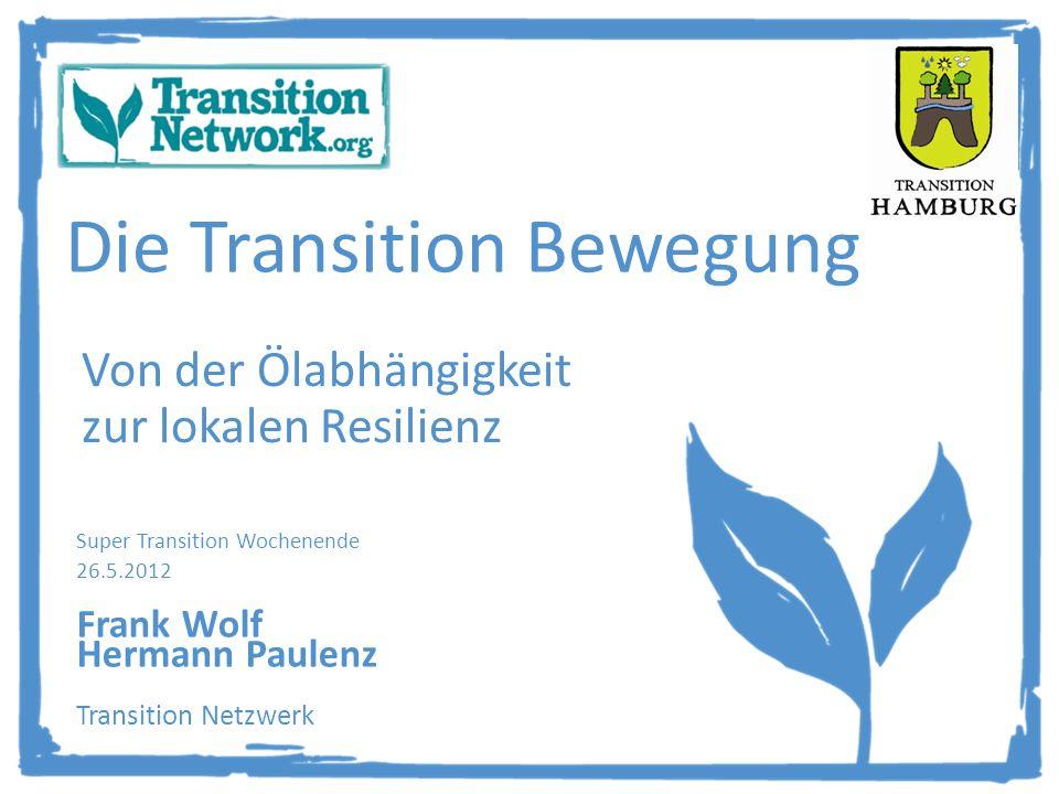 Die Transition Bewegung Von der Ölabhängigkeit zur lokalen Resilienz Super Transition Wochenende 26.5.2012 Frank Wolf Hermann Paulenz Transition Netzwerk
