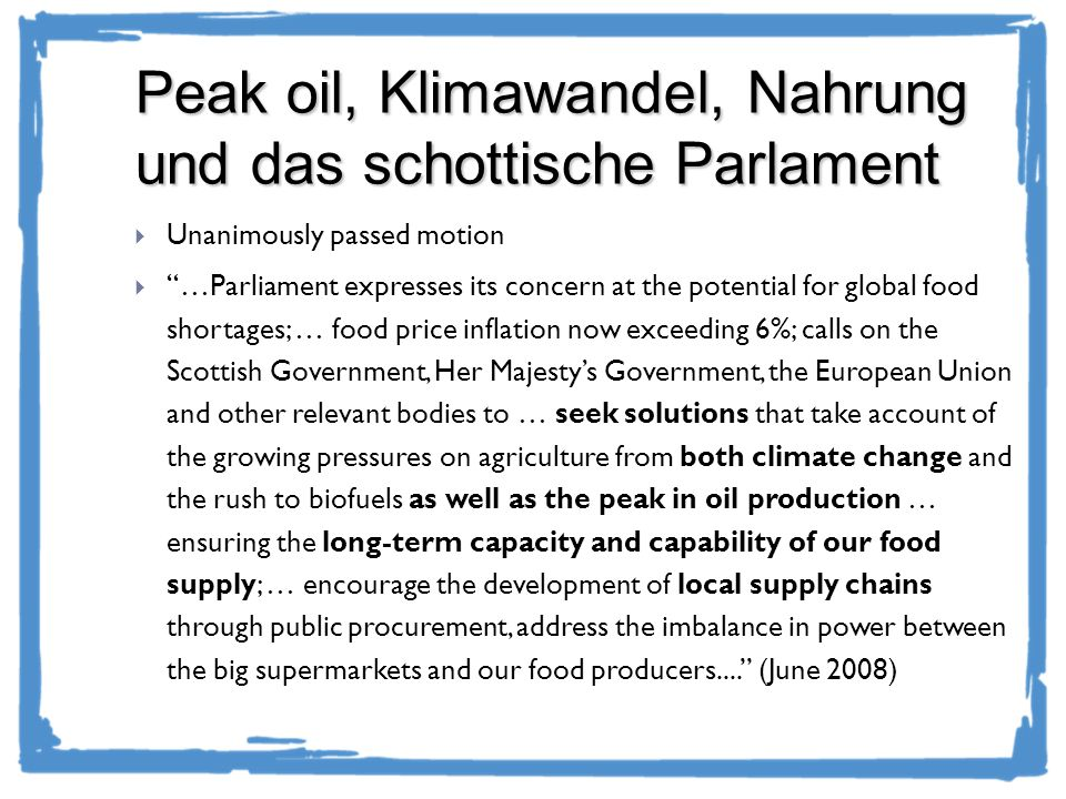 Peak oil, Klimawandel, Nahrung und das schottische Parlament Unanimously passed motion …Parliament expresses its concern at the potential for global food shortages; … food price inflation now exceeding 6%; calls on the Scottish Government, Her Majestys Government, the European Union and other relevant bodies to … seek solutions that take account of the growing pressures on agriculture from both climate change and the rush to biofuels as well as the peak in oil production … ensuring the long-term capacity and capability of our food supply; … encourage the development of local supply chains through public procurement, address the imbalance in power between the big supermarkets and our food producers....