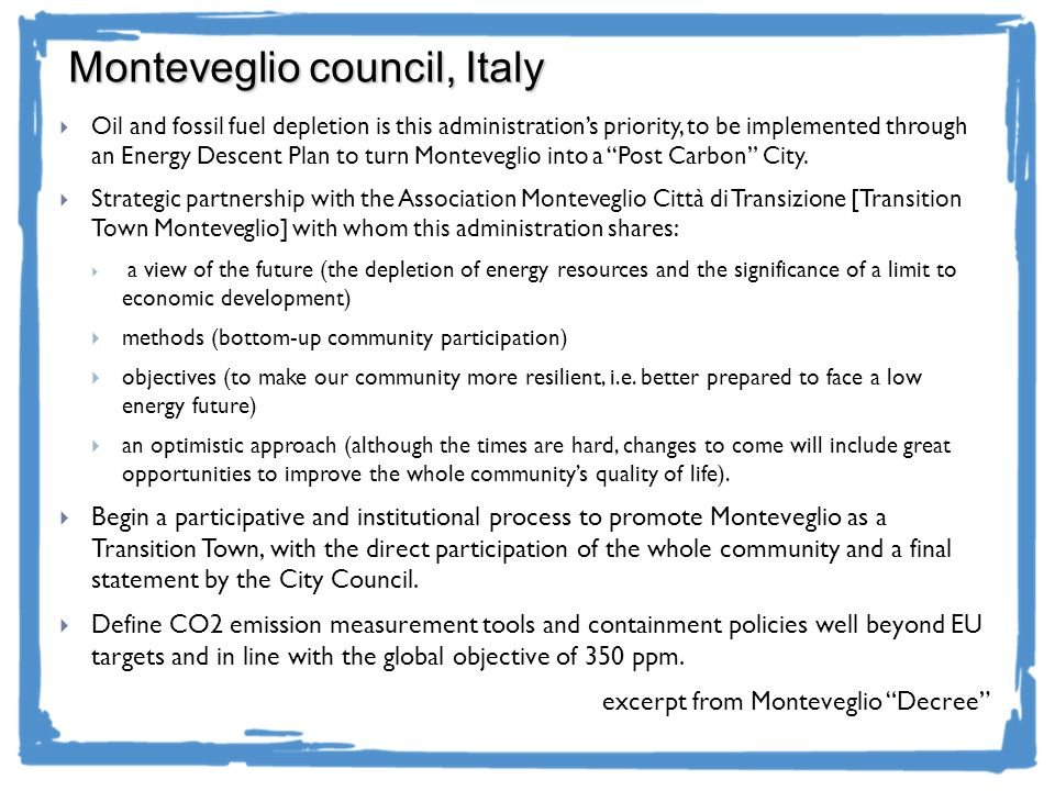 Monteveglio council, Italy Oil and fossil fuel depletion is this administrations priority, to be implemented through an Energy Descent Plan to turn Monteveglio into a Post Carbon City.