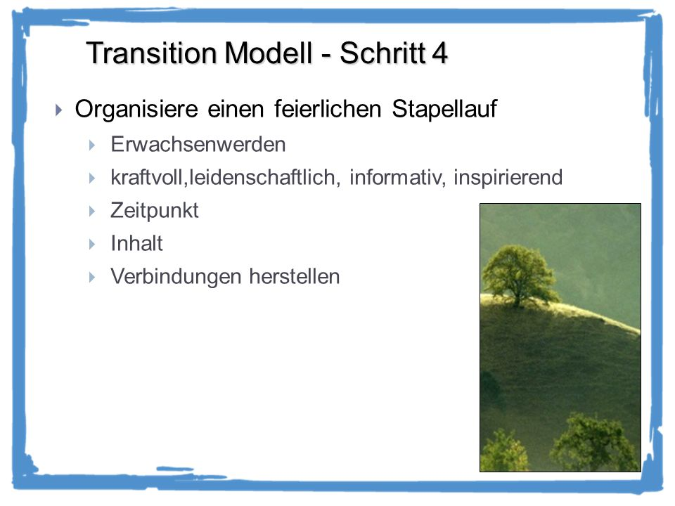 Transition Modell - Schritt 4 Organisiere einen feierlichen Stapellauf Erwachsenwerden kraftvoll,leidenschaftlich, informativ, inspirierend Zeitpunkt Inhalt Verbindungen herstellen
