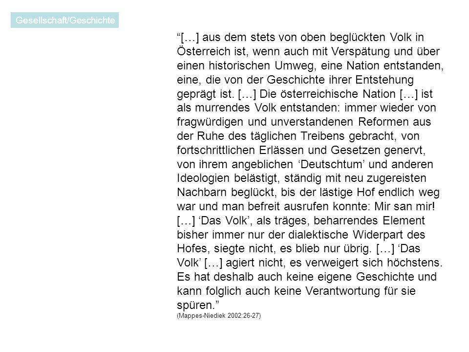 […] aus dem stets von oben beglückten Volk in Österreich ist, wenn auch mit Verspätung und über einen historischen Umweg, eine Nation entstanden, eine, die von der Geschichte ihrer Entstehung geprägt ist.