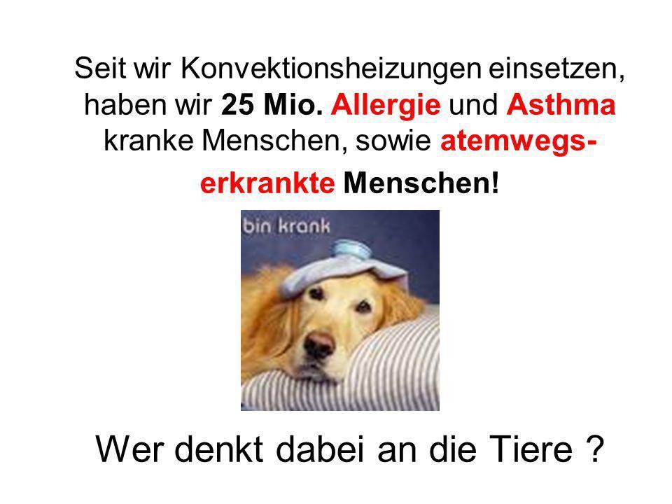 Seit wir Konvektionsheizungen einsetzen, haben wir 25 Mio. Allergie und Asthma kranke Menschen, sowie atemwegs- erkrankte Menschen! Wer denkt dabei an