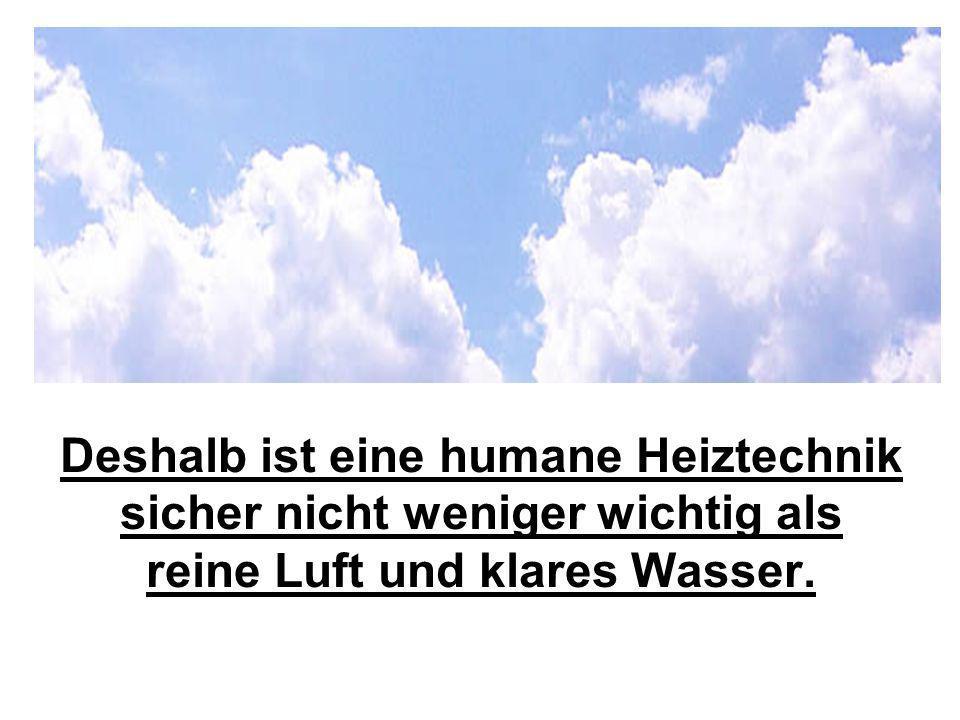 Deshalb ist eine humane Heiztechnik sicher nicht weniger wichtig als reine Luft und klares Wasser.
