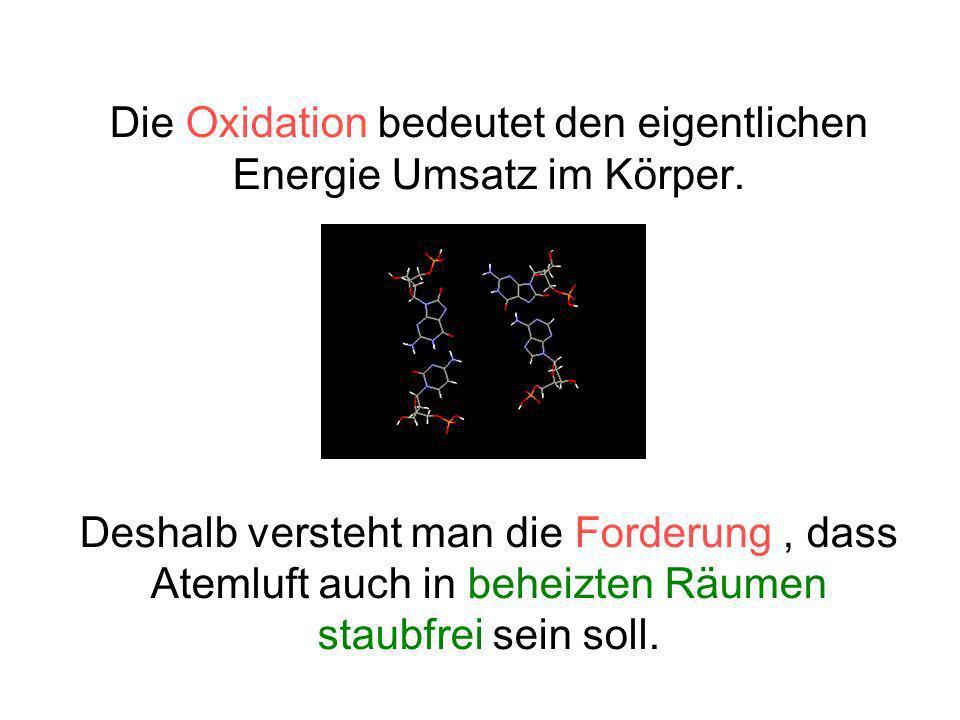 Die Oxidation bedeutet den eigentlichen Energie Umsatz im Körper. Deshalb versteht man die Forderung, dass Atemluft auch in beheizten Räumen staubfrei