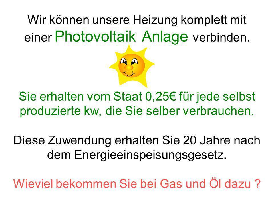Wir können unsere Heizung komplett mit einer Photovoltaik Anlage verbinden. Sie erhalten vom Staat 0,25 für jede selbst produzierte kw, die Sie selber